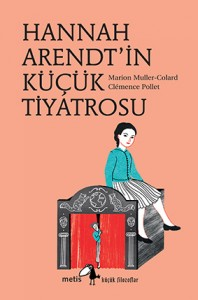 Hannah Arendt'in Küçük Tiyatrosu Marion Muller-Colard Resimleyen: Clémence Pollet Türkçeleştiren: Nesrin Demiryontan Metis Yayıncılık, 64 sayfa