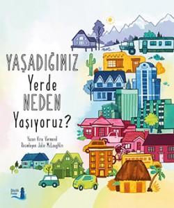 Yaşadığımız Yerde Neden Yaşıyoruz? Kira Vermond Resimleyen: Julie McLaughlin Tükçeleştiren: Bilge Ceren Şekerciler Büyülü Fener Yayınları, 48 sayfa