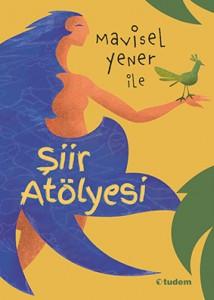 Mavisel Yener ile Şiir Atölyesi Mavisel Yener Resimleyen: Eugene Ivanov Tudem Yayınları, 160 sayfa