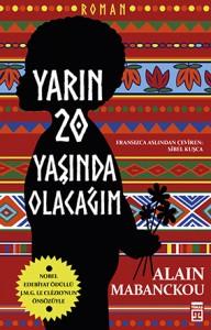 Yarın 20 Yaşında Olacağım Alain Mabanckou Çeviren: Sibel Kuşca Timaş Yayınları, 320 sayfa