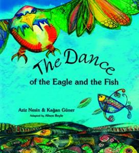 The Dance of the Eagle and the Fish Öykü: Aziz Nesin Resimleyen: Kağan Güner Uyarlayan: Alison Boyle Çeviren: Ruth Christie Milet Publishing Ltd., 32 Sayfa