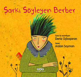 Şarkı Söyleyen Berber Arslan Sayman Resimleyen: Deniz Üçbaşaran  Yapı Kredi Yayınları, 32 sayfa