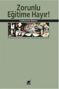Zorunlu Eğitime Hayır Catherine Baker Çeviren: Ayşegül Sönmezay Ayrıntı Yayınları, 244 sayfa